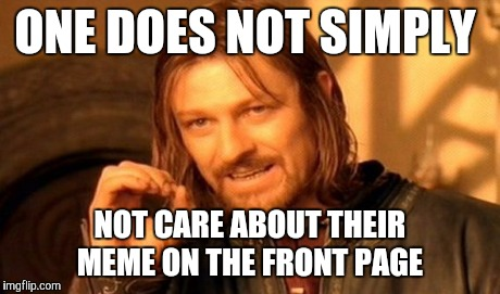 One Does Not Simply Meme | ONE DOES NOT SIMPLY NOT CARE ABOUT THEIR MEME ON THE FRONT PAGE | image tagged in memes,one does not simply | made w/ Imgflip meme maker