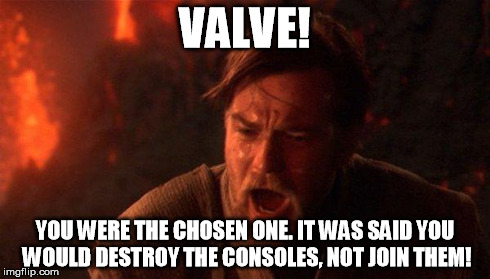 You Were The Chosen One (Star Wars) | VALVE! YOU WERE THE CHOSEN ONE. IT WAS SAID YOU WOULD DESTROY THE CONSOLES, NOT JOIN THEM! | image tagged in you were the chosen one star wars | made w/ Imgflip meme maker