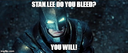 STAN LEE DO YOU BLEED? YOU WILL! | image tagged in comics,comic con,comic book guy,comic,batman,batman and superman | made w/ Imgflip meme maker
