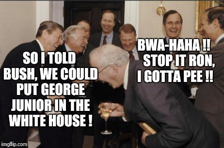 Throwback to Reagan's term | SO I TOLD BUSH, WE COULD PUT GEORGE JUNIOR IN THE WHITE HOUSE ! BWA-HAHA !!    STOP IT RON, I GOTTA PEE !! | image tagged in memes,laughing men in suits,republicans | made w/ Imgflip meme maker