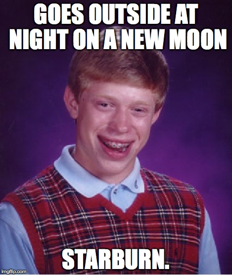 Bad Luck Brian Meme | GOES OUTSIDE AT NIGHT ON A NEW MOON STARBURN. | image tagged in memes,bad luck brian | made w/ Imgflip meme maker