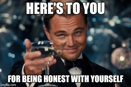 Leonardo Dicaprio Cheers Meme | HERE'S TO YOU FOR BEING HONEST WITH YOURSELF | image tagged in memes,leonardo dicaprio cheers | made w/ Imgflip meme maker