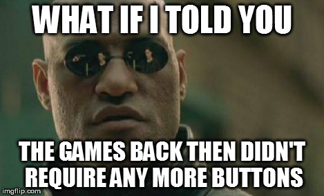 Matrix Morpheus Meme | WHAT IF I TOLD YOU THE GAMES BACK THEN DIDN'T REQUIRE ANY MORE BUTTONS | image tagged in memes,matrix morpheus | made w/ Imgflip meme maker
