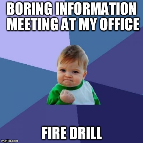 Success Kid Meme | BORING INFORMATION MEETING AT MY OFFICE FIRE DRILL | image tagged in memes,success kid | made w/ Imgflip meme maker