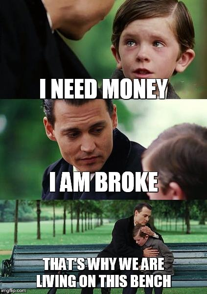 Finding Neverland Meme | I NEED MONEY I AM BROKE THAT'S WHY WE ARE LIVING ON THIS BENCH | image tagged in memes,finding neverland | made w/ Imgflip meme maker