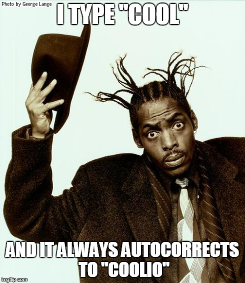 "I TYPE ""COOL"" AND IT ALWAYS AUTOCORRECTS TO ""COOLIO"" 
