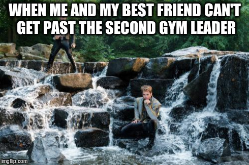 WHEN ME AND MY BEST FRIEND CAN'T GET PAST THE SECOND GYM LEADER | image tagged in agony,pokemon | made w/ Imgflip meme maker