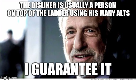I Guarantee It Meme | THE DISLIKER IS USUALLY A PERSON ON TOP OF THE LADDER USING HIS MANY ALTS I GUARANTEE IT | image tagged in memes,i guarantee it | made w/ Imgflip meme maker