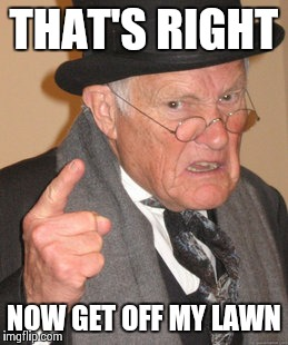 Back In My Day Meme | THAT'S RIGHT NOW GET OFF MY LAWN | image tagged in memes,back in my day | made w/ Imgflip meme maker