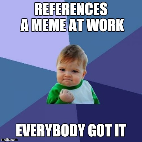 Success Kid Meme | REFERENCES A MEME AT WORK EVERYBODY GOT IT | image tagged in memes,success kid | made w/ Imgflip meme maker