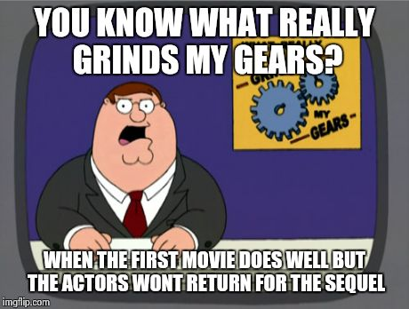 This happens a bit too often with these movies... | YOU KNOW WHAT REALLY GRINDS MY GEARS? WHEN THE FIRST MOVIE DOES WELL BUT THE ACTORS WONT RETURN FOR THE SEQUEL | image tagged in memes,peter griffin news,funny,movies | made w/ Imgflip meme maker