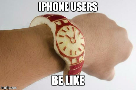 apple watch  | IPHONE USERS BE LIKE | image tagged in original meme,apple | made w/ Imgflip meme maker