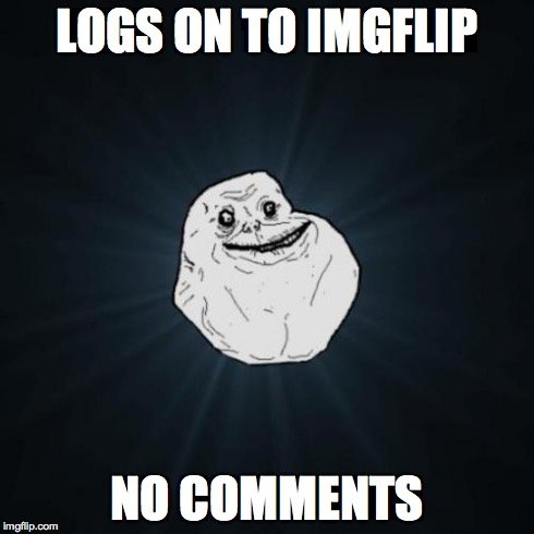 Forever Alone | LOGS ON TO IMGFLIP NO COMMENTS | image tagged in memes,forever alone | made w/ Imgflip meme maker