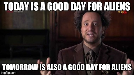 TODAY IS A GOOD DAY FOR ALIENS TOMORROW IS ALSO A GOOD DAY FOR ALIENS | made w/ Imgflip meme maker