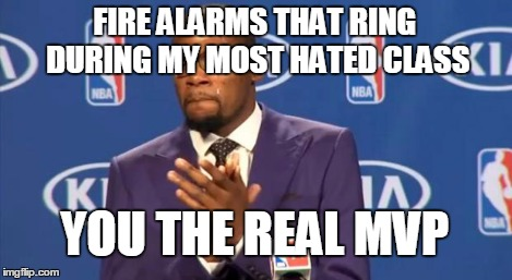 You The Real MVP Meme | FIRE ALARMS THAT RING DURING MY MOST HATED CLASS YOU THE REAL MVP | image tagged in memes,you the real mvp | made w/ Imgflip meme maker