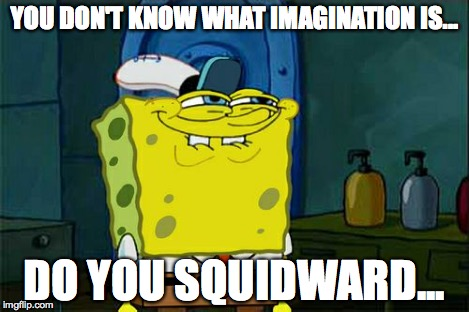 Dont You Squidward Meme | YOU DON'T KNOW WHAT IMAGINATION IS... DO YOU SQUIDWARD... | image tagged in memes,dont you squidward | made w/ Imgflip meme maker