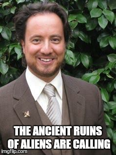 aliens | THE ANCIENT RUINS OF ALIENS ARE CALLING | image tagged in aliens | made w/ Imgflip meme maker