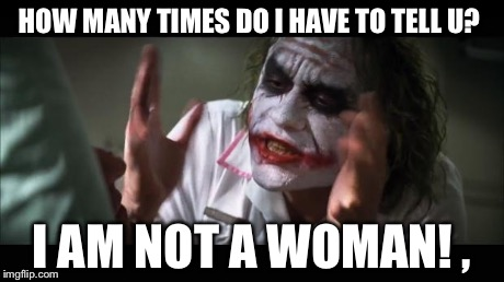 And everybody loses their minds Meme | HOW MANY TIMES DO I HAVE TO TELL U? I AM NOT A WOMAN! , | image tagged in memes,and everybody loses their minds | made w/ Imgflip meme maker