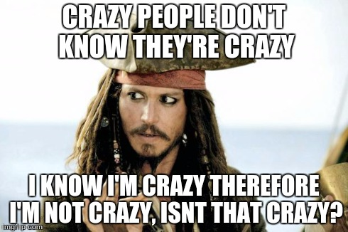 Captain Jack Sparrow savvy | CRAZY PEOPLE DON'T KNOW THEY'RE CRAZY I KNOW I'M CRAZY THEREFORE I'M NOT CRAZY, ISNT THAT CRAZY? | image tagged in captain jack sparrow savvy | made w/ Imgflip meme maker