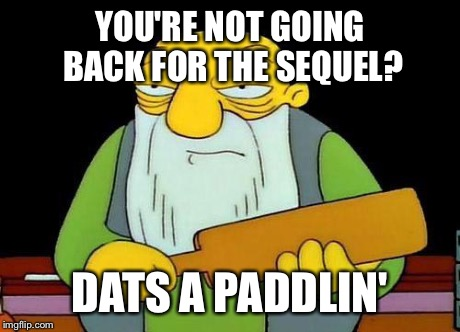 Paddle | YOU'RE NOT GOING BACK FOR THE SEQUEL? DATS A PADDLIN' | image tagged in paddle | made w/ Imgflip meme maker