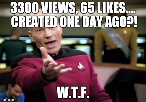 Picard Wtf Meme | 3300 VIEWS, 65 LIKES.... CREATED ONE DAY AGO?! W.T.F. | image tagged in memes,picard wtf | made w/ Imgflip meme maker