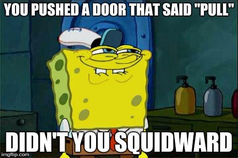 "Dont You Squidward Meme | YOU PUSHED A DOOR THAT SAID ""PULL"" DIDN'T YOU SQUIDWARD 