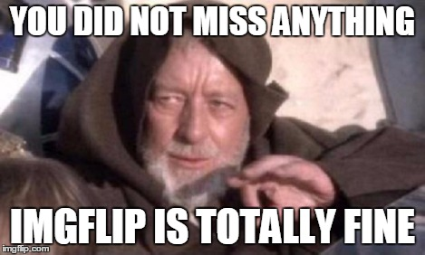 Obi-Wan Mind Trick | YOU DID NOT MISS ANYTHING IMGFLIP IS TOTALLY FINE | image tagged in obi-wan mind trick | made w/ Imgflip meme maker