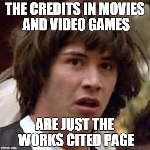 Conspiracy Keanu Meme | THE CREDITS IN MOVIES AND VIDEO GAMES ARE JUST THE WORKS CITED PAGE | image tagged in memes,conspiracy keanu | made w/ Imgflip meme maker