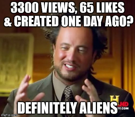 Ancient Aliens Meme | 3300 VIEWS, 65 LIKES & CREATED ONE DAY AGO? DEFINITELY ALIENS | image tagged in memes,ancient aliens | made w/ Imgflip meme maker