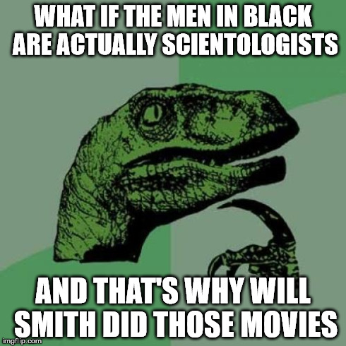 Philosoraptor | WHAT IF THE MEN IN BLACK ARE ACTUALLY SCIENTOLOGISTS AND THAT'S WHY WILL SMITH DID THOSE MOVIES | image tagged in memes,philosoraptor,men in black,will smith,sfw | made w/ Imgflip meme maker