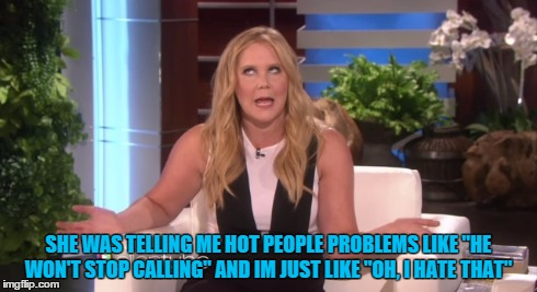 "SHE WAS TELLING ME HOT PEOPLE PROBLEMS LIKE ""HE WON'T STOP CALLING"" AND IM JUST LIKE ""OH, I HATE THAT"" 