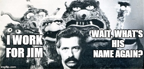 Who Do I Work For? | I WORK FOR JIM WAIT, WHAT'S HIS NAME AGAIN? | image tagged in jim henson,muppets,memes,comedy,don sahlin | made w/ Imgflip meme maker