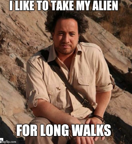 I LIKE TO TAKE MY ALIEN FOR LONG WALKS | made w/ Imgflip meme maker