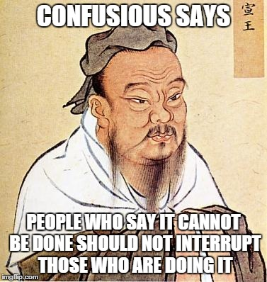 Confucious say | CONFUSIOUS SAYS PEOPLE WHO SAY IT CANNOT BE DONE SHOULD NOT INTERRUPT THOSE WHO ARE DOING IT | image tagged in confucious say | made w/ Imgflip meme maker