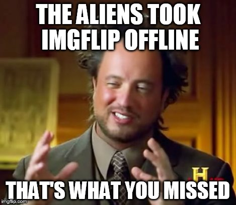 Ancient Aliens Meme | THE ALIENS TOOK IMGFLIP OFFLINE THAT'S WHAT YOU MISSED | image tagged in memes,ancient aliens | made w/ Imgflip meme maker