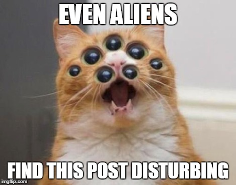 EVEN ALIENS FIND THIS POST DISTURBING | made w/ Imgflip meme maker