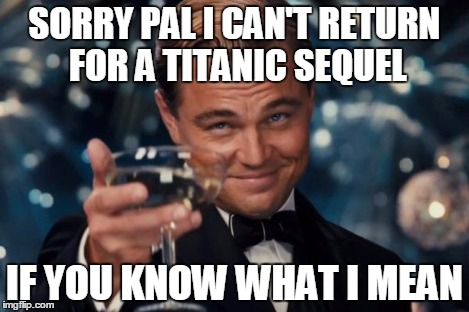 Leonardo Dicaprio Cheers Meme | SORRY PAL I CAN'T RETURN FOR A TITANIC SEQUEL IF YOU KNOW WHAT I MEAN | image tagged in memes,leonardo dicaprio cheers | made w/ Imgflip meme maker