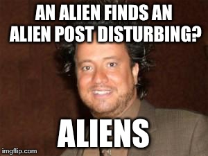 AN ALIEN FINDS AN ALIEN POST DISTURBING? ALIENS | made w/ Imgflip meme maker