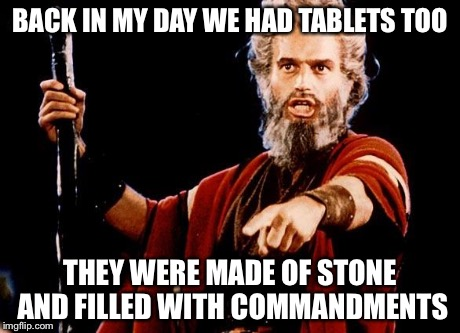 Angry Old Moses | BACK IN MY DAY WE HAD TABLETS TOO THEY WERE MADE OF STONE AND FILLED WITH COMMANDMENTS | image tagged in angry old moses | made w/ Imgflip meme maker