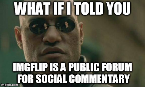 Matrix Morpheus Meme | WHAT IF I TOLD YOU IMGFLIP IS A PUBLIC FORUM FOR SOCIAL COMMENTARY | image tagged in memes,matrix morpheus | made w/ Imgflip meme maker