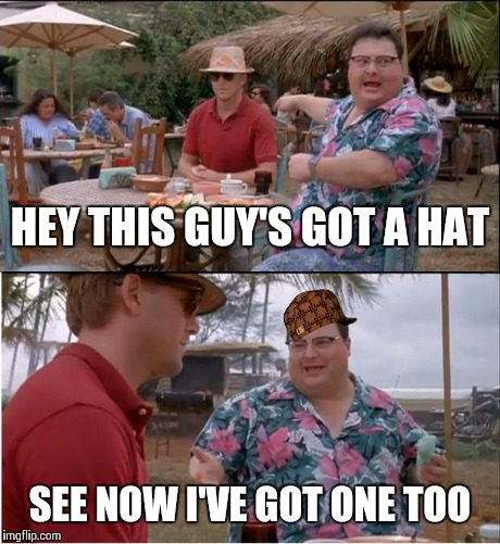 See Nobody Cares Meme | HEY THIS GUY'S GOT A HAT SEE NOW I'VE GOT ONE TOO | image tagged in memes,see nobody cares,scumbag | made w/ Imgflip meme maker