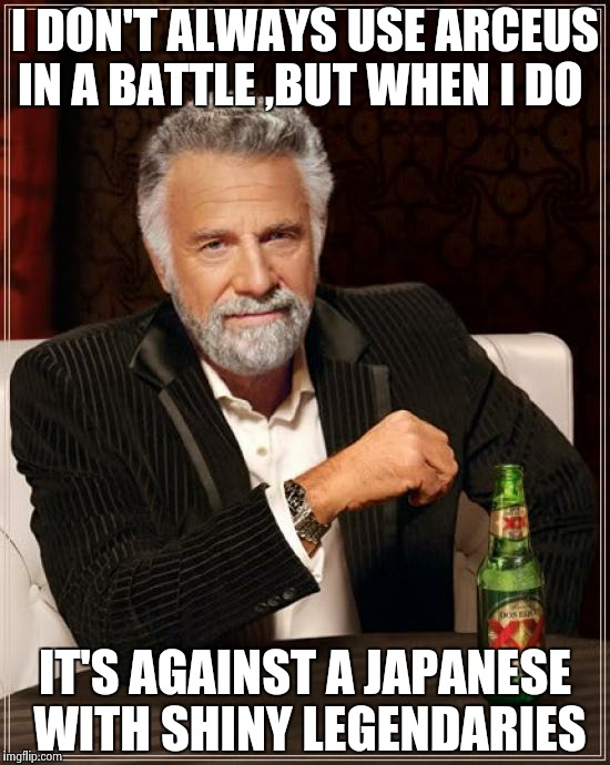The Most Interesting Man In The World | I DON'T ALWAYS USE ARCEUS IN A BATTLE ,BUT WHEN I DO IT'S AGAINST A JAPANESE WITH SHINY LEGENDARIES | image tagged in memes,the most interesting man in the world | made w/ Imgflip meme maker