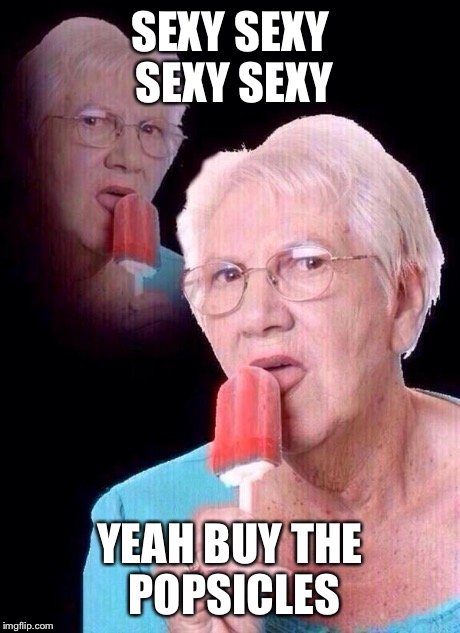 salty grandma | SEXY SEXY SEXY SEXY YEAH BUY THE POPSICLES | image tagged in salty grandma | made w/ Imgflip meme maker