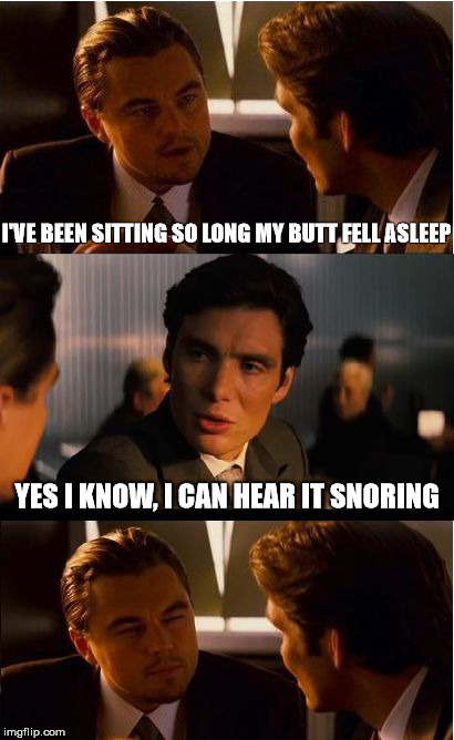 Inception | I'VE BEEN SITTING SO LONG MY BUTT FELL ASLEEP YES I KNOW, I CAN HEAR IT SNORING | image tagged in memes,inception | made w/ Imgflip meme maker
