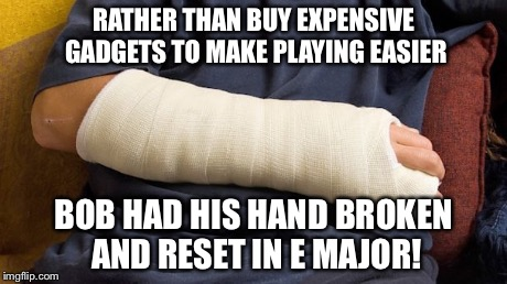 RATHER THAN BUY EXPENSIVE GADGETS TO MAKE PLAYING EASIER BOB HAD HIS HAND BROKEN AND RESET IN E MAJOR! | made w/ Imgflip meme maker