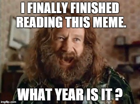 What year is it | I FINALLY FINISHED READING THIS MEME. WHAT YEAR IS IT ? | image tagged in what year is it | made w/ Imgflip meme maker
