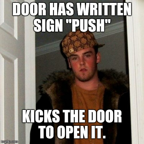 "Scumbag Steve Meme | DOOR HAS WRITTEN SIGN ""PUSH"" KICKS THE DOOR TO OPEN IT. 