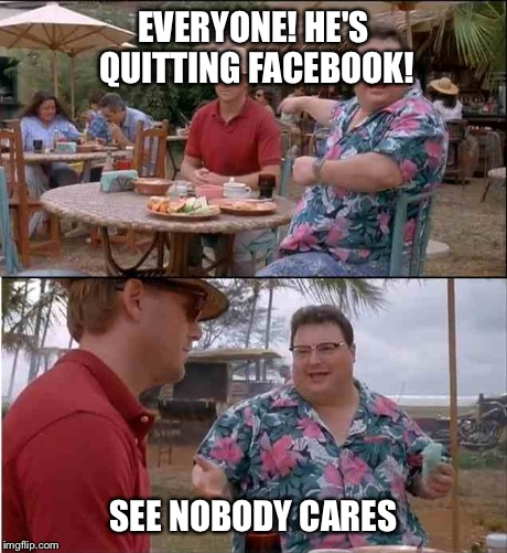 EVERYONE! HE'S QUITTING FACEBOOK! SEE NOBODY CARES | made w/ Imgflip meme maker