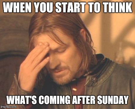 Frustrated Boromir Meme | WHEN YOU START TO THINK WHAT'S COMING AFTER SUNDAY | image tagged in memes,frustrated boromir | made w/ Imgflip meme maker