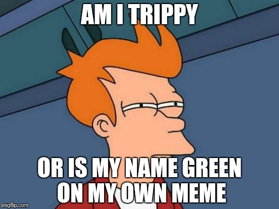 Is it just me or did imgflip add a new feature? | AM I TRIPPY OR IS MY NAME GREEN ON MY OWN MEME | image tagged in memes,futurama fry | made w/ Imgflip meme maker